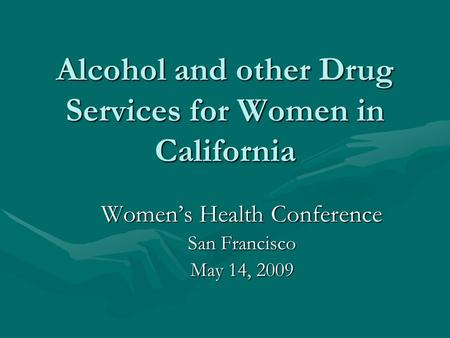 Alcohol and other Drug Services for Women in California Women's Health Conference San Francisco May 14, 2009.