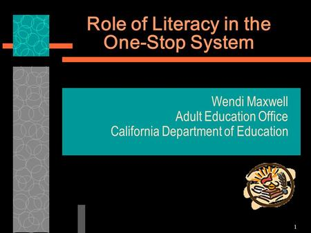 1 Role of Literacy in the One-Stop System Wendi Maxwell Adult Education Office California Department of Education.
