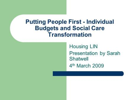 Putting People First - Individual Budgets and Social Care Transformation Housing LIN Presentation by Sarah Shatwell 4 th March 2009.