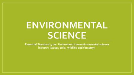 ENVIRONMENTAL SCIENCE Essential Standard 5.00: Understand the environmental science industry (water, soils, wildlife and forestry).