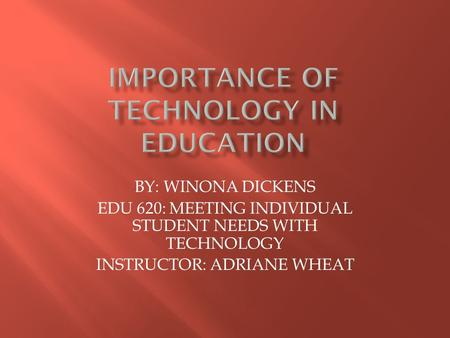 BY: WINONA DICKENS EDU 620: MEETING INDIVIDUAL STUDENT NEEDS WITH TECHNOLOGY INSTRUCTOR: ADRIANE WHEAT.