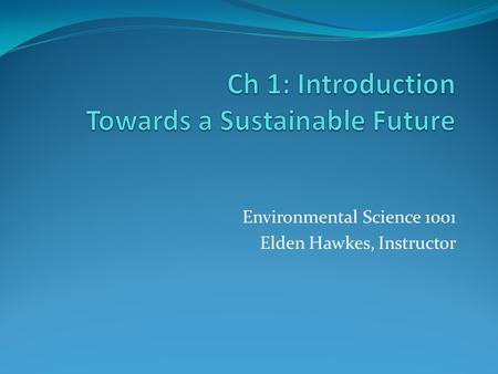 Environmental Science 1001 Elden Hawkes, Instructor.