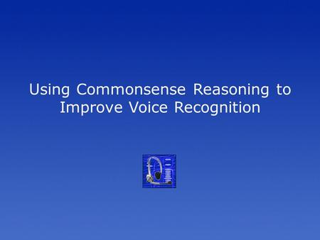 Using Commonsense Reasoning to Improve Voice Recognition.