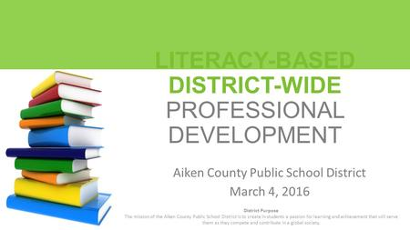 LITERACY-BASED DISTRICT-WIDE PROFESSIONAL DEVELOPMENT Aiken County Public School District March 4, 2016 District Purpose The mission of the Aiken County.