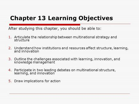 Chapter 13 Learning Objectives After studying this chapter, you should be able to: 1.Articulate the relationship between multinational strategy and structure.