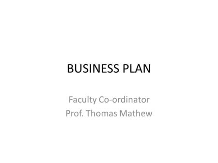 BUSINESS PLAN Faculty Co-ordinator Prof. Thomas Mathew.