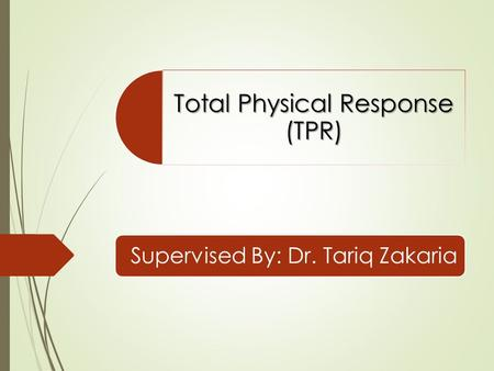 Total Physical Response (TPR) Supervised By: Dr. Tariq Zakaria.