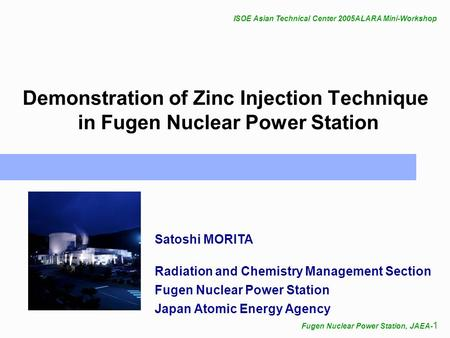 ISOE Asian Technical Center 2005ALARA Mini-Workshop Fugen Nuclear Power Station, JAEA- 1 Demonstration of Zinc Injection Technique in Fugen Nuclear Power.