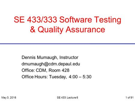 SE 433/333 Software Testing & Quality Assurance Dennis Mumaugh, Instructor Office: CDM, Room 428 Office Hours: Tuesday, 4:00 –