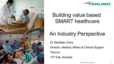 1 ©Terumo India Private Limited Building value based SMART healthcare An Industry Perspective Dr Sandeep Arora Director, Medical Affairs & Clinical Support.