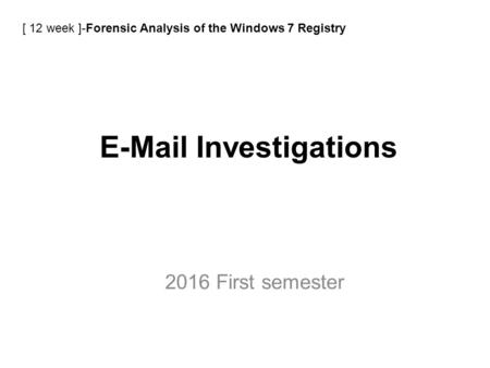E-Mail Investigations 2016 First semester [ 12 week ]-Forensic Analysis of the Windows 7 Registry.