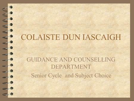 COLAISTE DUN IASCAIGH GUIDANCE AND COUNSELLING DEPARTMENT Senior Cycle and Subject Choice.