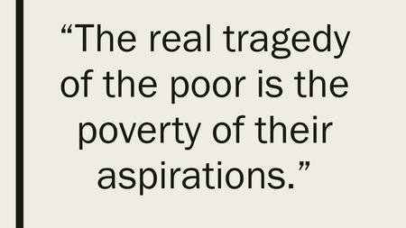 """The real tragedy of the poor is the poverty of their aspirations."""