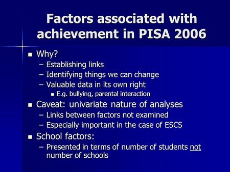 Factors associated with achievement in PISA 2006 Why? Why? –Establishing links –Identifying things we can change –Valuable data in its own right E.g. bullying,