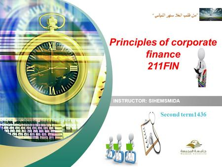 """ من طلب العلا سهر الليالي"" INSTRUCTOR: SIHEMSMIDA Second term1436 Principles of corporate finance 211FIN."