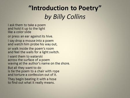 """Introduction to Poetry"" by Billy Collins I ask them to take a poem and hold it up to the light like a color slide or press an ear against its hive. I."