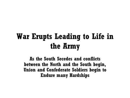 War Erupts Leading to Life in the Army As the South Secedes and conflicts between the North and the South begin, Union and Confederate Soldiers begin to.