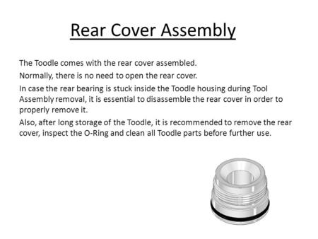 Rear Cover Assembly The Toodle comes with the rear cover assembled. Normally, there is no need to open the rear cover. In case the rear bearing is stuck.