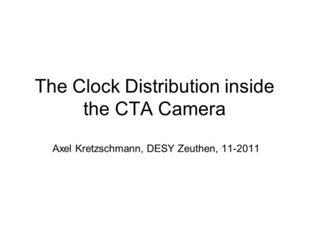 The Clock Distribution inside the CTA Camera Axel Kretzschmann, DESY Zeuthen, 11-2011.
