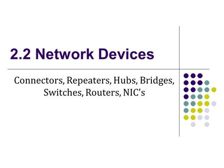2.2 Network Devices Connectors, Repeaters, Hubs, Bridges, Switches, Routers, NIC's.