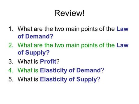 Review! 1.What are the two main points of the Law of Demand? 2.What are the two main points of the Law of Supply? 3.What is Profit? 4.What is Elasticity.