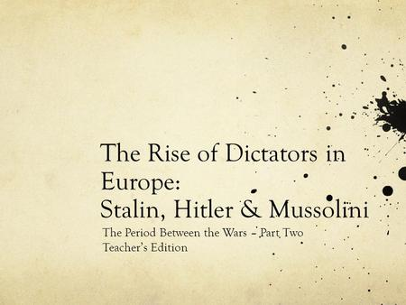 The Rise of Dictators in Europe: Stalin, Hitler & Mussolini The Period Between the Wars – Part Two Teacher's Edition.