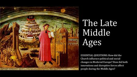 The Late Middle Ages ESSENTIAL QUESTIONS: How did the Church influence political and social changes in Medieval Europe? How did both innovations and disruptive.