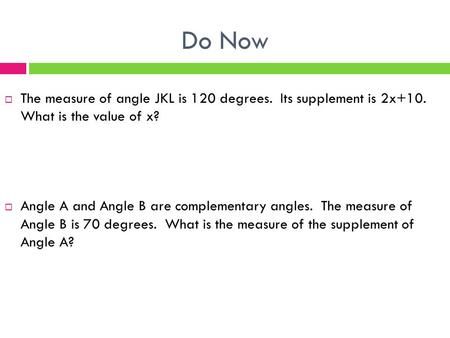 Do Now  The measure of angle JKL is 120 degrees. Its supplement is 2x+10. What is the value of x?  Angle A and Angle B are complementary angles. The.