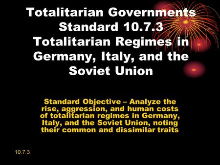 Totalitarian Governments Standard 10.7.3 Totalitarian Regimes in Germany, Italy, and the Soviet Union Standard Objective – Analyze the rise, aggression,