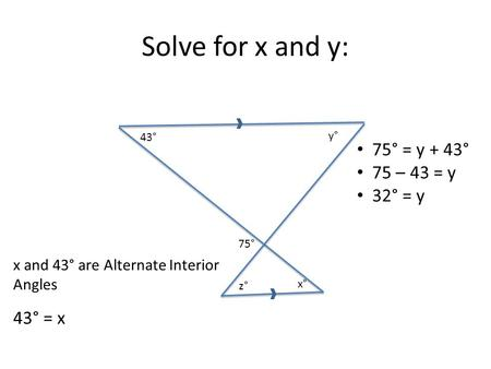 Solve for x and y: 43° 75° y° x° 75° = y + 43° 75 – 43 = y 32° = y z° x and 43° are Alternate Interior Angles 43° = x.