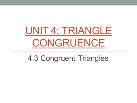 UNIT 4: TRIANGLE CONGRUENCE 4.3 Congruent Triangles.