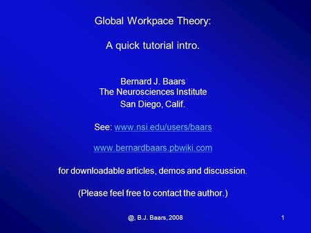 @, B.J. Baars, 20081 Global Workpace Theory: A quick tutorial intro. Bernard J. Baars The Neurosciences Institute San Diego, Calif. See: