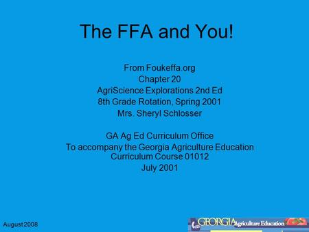 August 2008 The FFA and You! From Foukeffa.org Chapter 20 AgriScience Explorations 2nd Ed 8th Grade Rotation, Spring 2001 Mrs. Sheryl Schlosser GA Ag.
