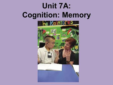Unit 7A: Cognition: Memory. Introduction Memory: the persistence of learning over time through the storage and retrieval of information.Memory.