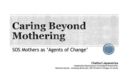 SOS Mothers as 'Agents of Change' Chathuri Jayasooriya Independent Psychosocial/Child Rights Practitioner National Adviser – Advocacy (External), SOS Children's.