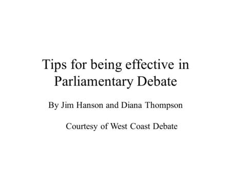 Tips for being effective in Parliamentary Debate By Jim Hanson and Diana Thompson Courtesy of West Coast Debate.