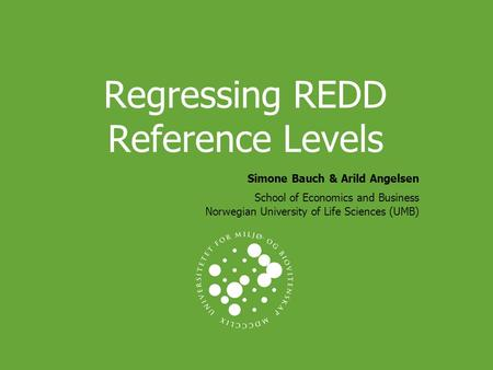 Regressing REDD Reference Levels Simone Bauch & Arild Angelsen School of Economics and Business Norwegian University of Life Sciences (UMB)