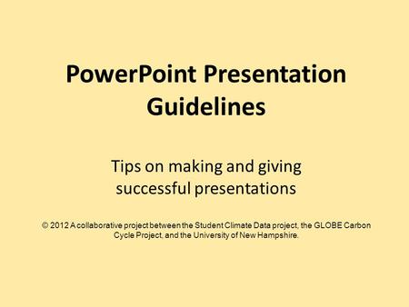 PowerPoint Presentation Guidelines Tips on making and giving successful presentations © 2012 A collaborative project between the Student Climate Data project,