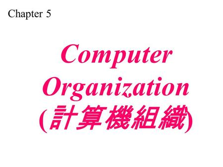 Chapter 5 Computer Organization ( 計算機組織 ). Distinguish between the three components of a computer hardware. List the functionality of each component.