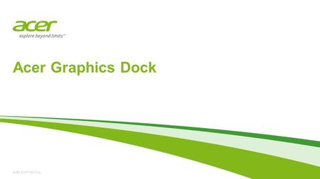 ACER CONFIDENTIAL Acer Graphics Dock. Acer Graphics Dock | Introduction Acer Graphics Dock helps you optimize how you work. It gives you the freedom to.