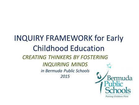 INQUIRY FRAMEWORK for Early Childhood Education CREATING THINKERS BY FOSTERING INQUIRING MINDS in Bermuda Public Schools 2015.