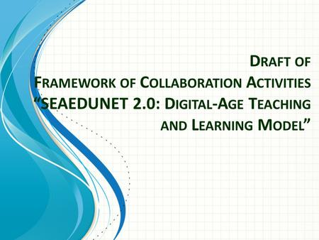 "D RAFT OF F RAMEWORK OF C OLLABORATION A CTIVITIES ""SEAEDUNET 2.0: D IGITAL -A GE T EACHING AND L EARNING M ODEL """