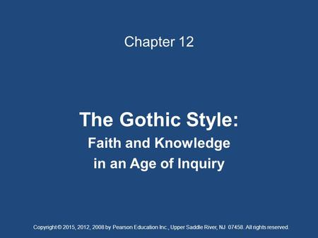 Chapter 12 The Gothic Style: Faith and Knowledge in an Age of Inquiry Copyright © 2015, 2012, 2008 by Pearson Education Inc., Upper Saddle River, NJ 07458.