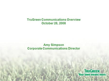 TruGreen Communications Overview October 28, 2008 Amy Simpson Corporate Communications Director.