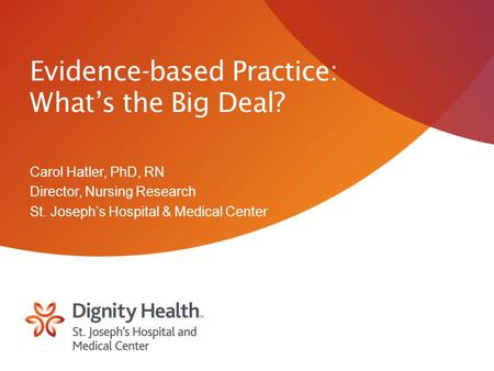 Evidence-based Practice: What's the Big Deal? Carol Hatler, PhD, RN Director, Nursing Research St. Joseph's Hospital & Medical Center.