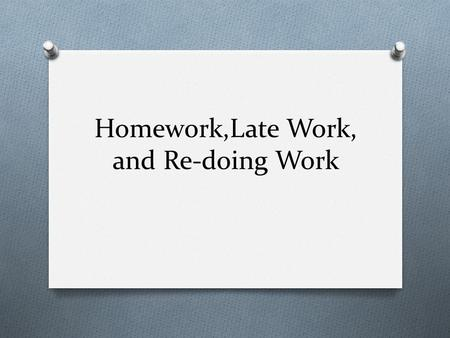 Homework,Late Work, and Re-doing Work. Our Beliefs O We want our students to be lifelong learners who genuinely have an interest in developing new skills.