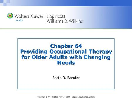 Copyright © 2014 Wolters Kluwer Health | Lippincott Williams & Wilkins Chapter 64 Providing Occupational Therapy for Older Adults with Changing Needs Bette.