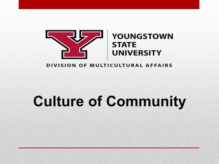 Culture of Community. 1 Creating our YSU Culture of Community Division of Multicultural Affairs Culture Of Community Council Culture Of Community Collaborative.