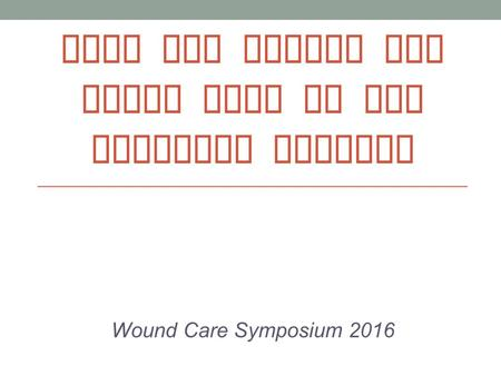 TIPS AND TRICKS FOR WOUND CARE IN THE HOMECARE SETTING Wound Care Symposium 2016.