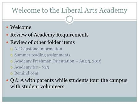 Welcome to the Liberal Arts Academy Welcome Review of Academy Requirements Review of other folder items  AP Capstone Information  Summer reading assignments.